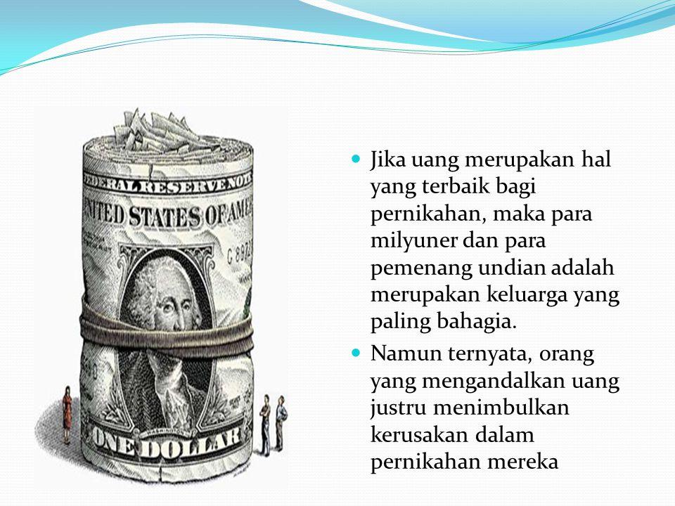  Jika uang merupakan hal yang terbaik bagi pernikahan, maka para milyuner dan para pemenang undian adalah merupakan keluarga yang paling bahagia.