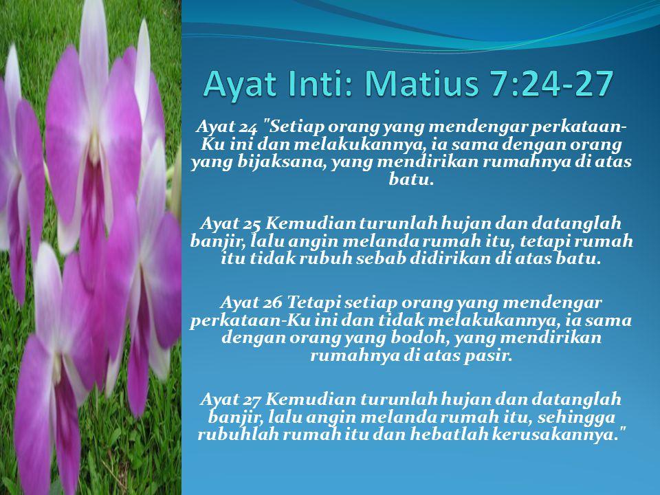 Ayat 24 Setiap orang yang mendengar perkataan- Ku ini dan melakukannya, ia sama dengan orang yang bijaksana, yang mendirikan rumahnya di atas batu.