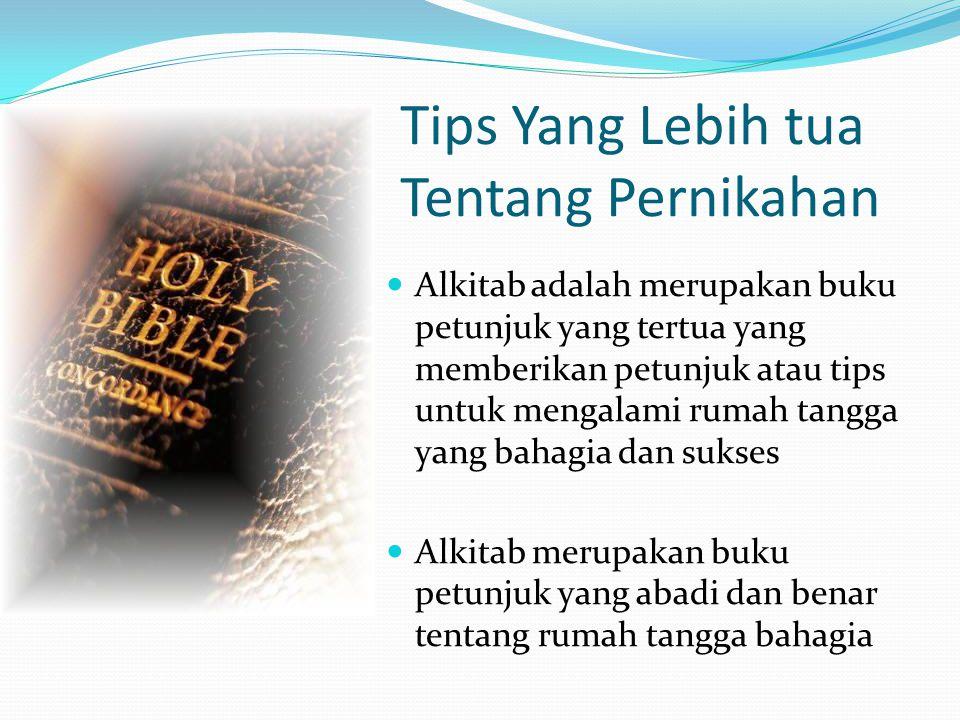 Tips Yang Lebih tua Tentang Pernikahan  Alkitab adalah merupakan buku petunjuk yang tertua yang memberikan petunjuk atau tips untuk mengalami rumah tangga yang bahagia dan sukses  Alkitab merupakan buku petunjuk yang abadi dan benar tentang rumah tangga bahagia