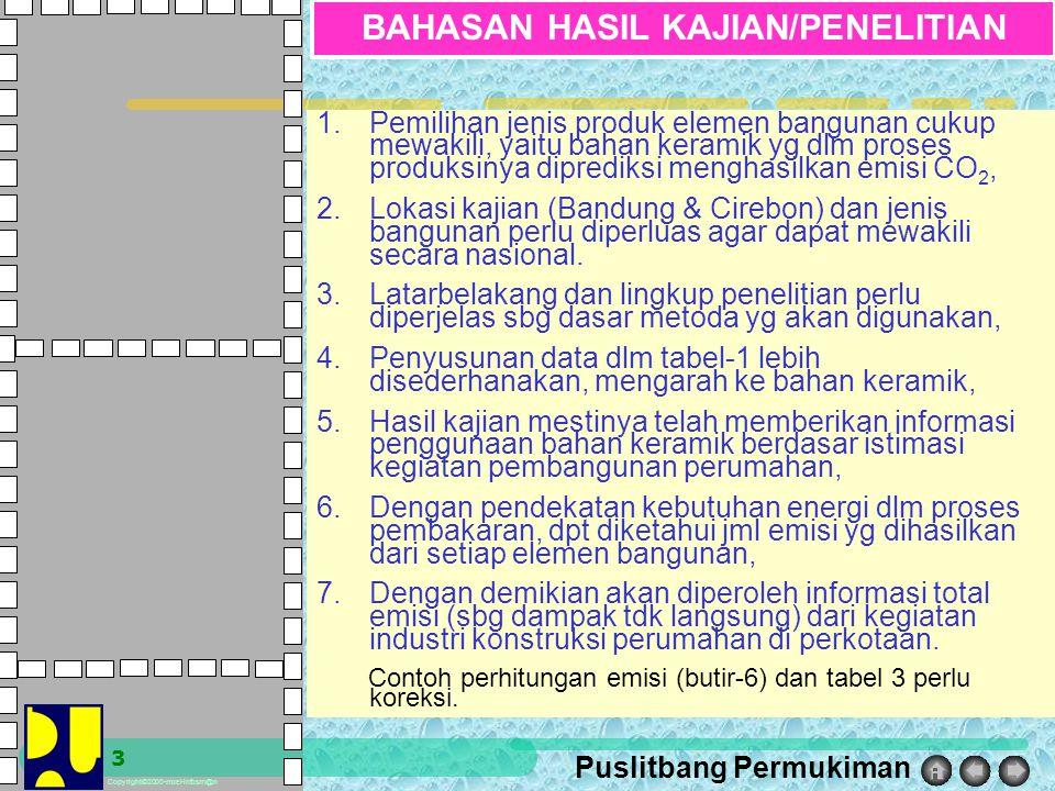 Puslitbang Permukiman Copyright©2000-moel-infosm@n 3 BAHASAN HASIL KAJIAN/PENELITIAN 1.Pemilihan jenis produk elemen bangunan cukup mewakili, yaitu bahan keramik yg dlm proses produksinya diprediksi menghasilkan emisi CO 2, 2.Lokasi kajian (Bandung & Cirebon) dan jenis bangunan perlu diperluas agar dapat mewakili secara nasional.