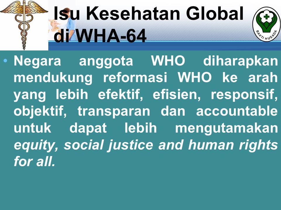 Isu Kesehatan Global di WHA-64 •Negara anggota WHO diharapkan mendukung reformasi WHO ke arah yang lebih efektif, efisien, responsif, objektif, transparan dan accountable untuk dapat lebih mengutamakan equity, social justice and human rights for all.