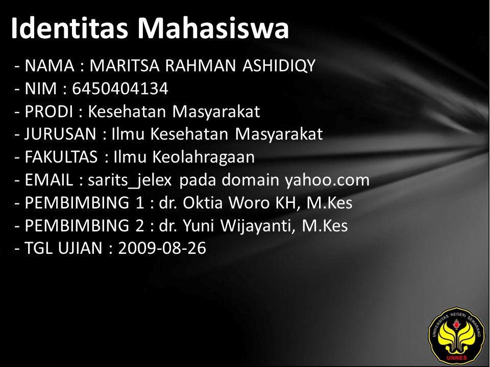 Identitas Mahasiswa - NAMA : MARITSA RAHMAN ASHIDIQY - NIM : 6450404134 - PRODI : Kesehatan Masyarakat - JURUSAN : Ilmu Kesehatan Masyarakat - FAKULTAS : Ilmu Keolahragaan - EMAIL : sarits_jelex pada domain yahoo.com - PEMBIMBING 1 : dr.