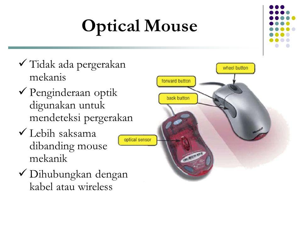 Optical Mouse  Tidak ada pergerakan mekanis  Penginderaan optik digunakan untuk mendeteksi pergerakan  Lebih saksama dibanding mouse mekanik  Dihu