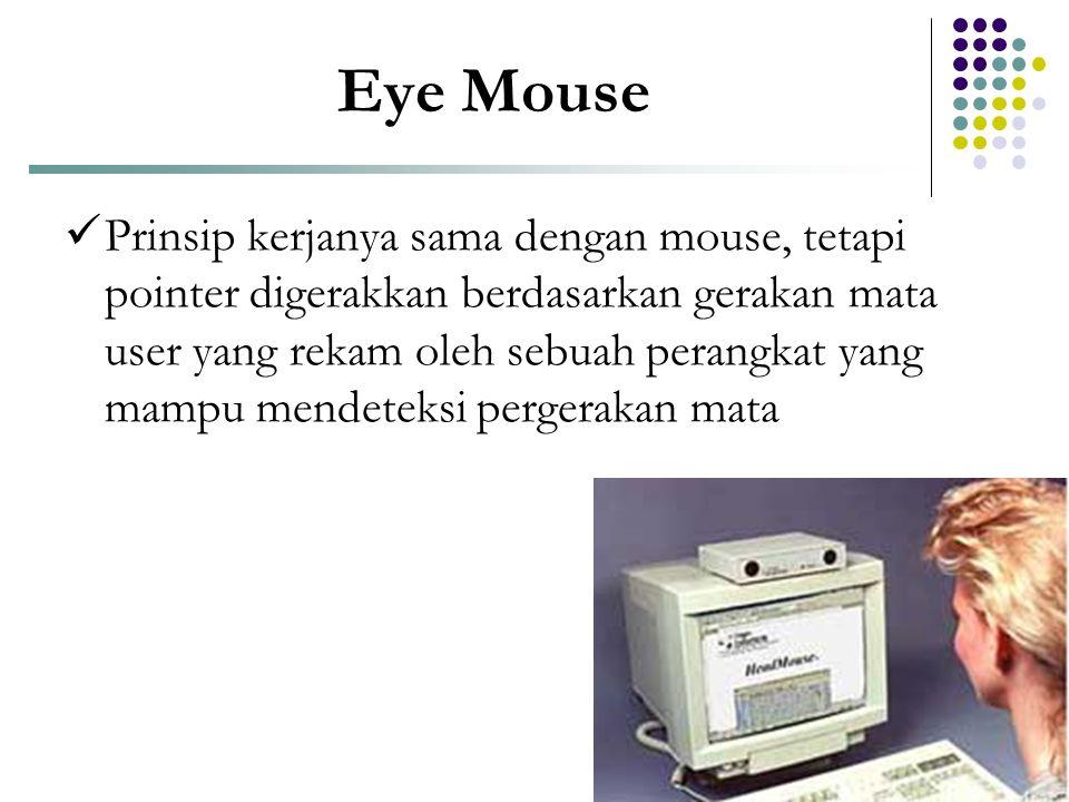Eye Mouse  Prinsip kerjanya sama dengan mouse, tetapi pointer digerakkan berdasarkan gerakan mata user yang rekam oleh sebuah perangkat yang mampu me
