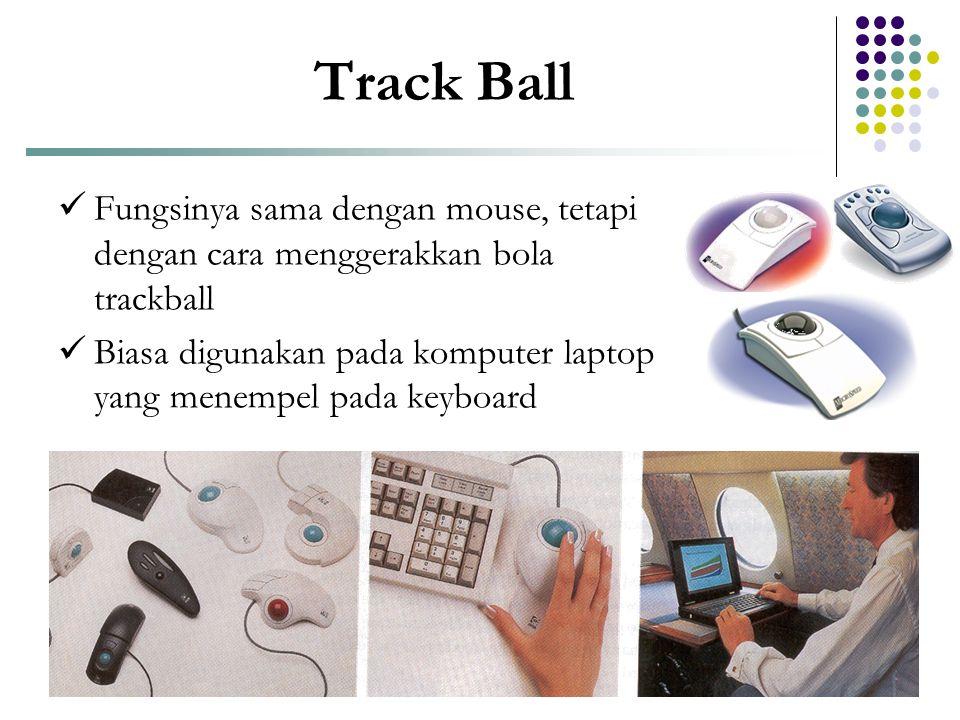 Track Ball  Fungsinya sama dengan mouse, tetapi dengan cara menggerakkan bola trackball  Biasa digunakan pada komputer laptop yang menempel pada key