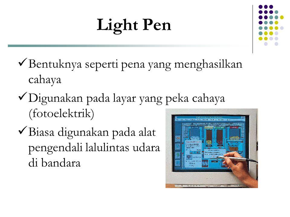 Light Pen  Bentuknya seperti pena yang menghasilkan cahaya  Digunakan pada layar yang peka cahaya (fotoelektrik)  Biasa digunakan pada alat pengend