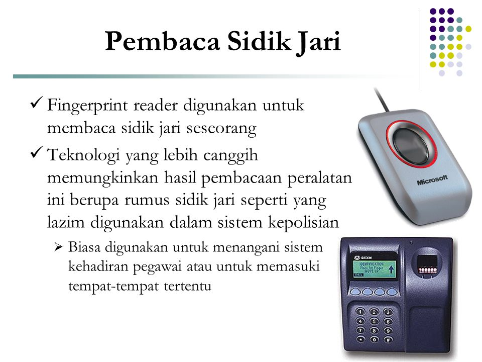 Pembaca Sidik Jari  Fingerprint reader digunakan untuk membaca sidik jari seseorang  Teknologi yang lebih canggih memungkinkan hasil pembacaan peral