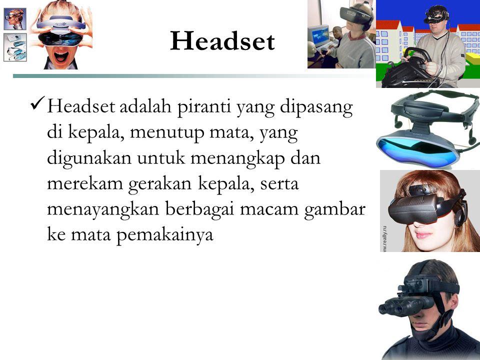 Headset  Headset adalah piranti yang dipasang di kepala, menutup mata, yang digunakan untuk menangkap dan merekam gerakan kepala, serta menayangkan b