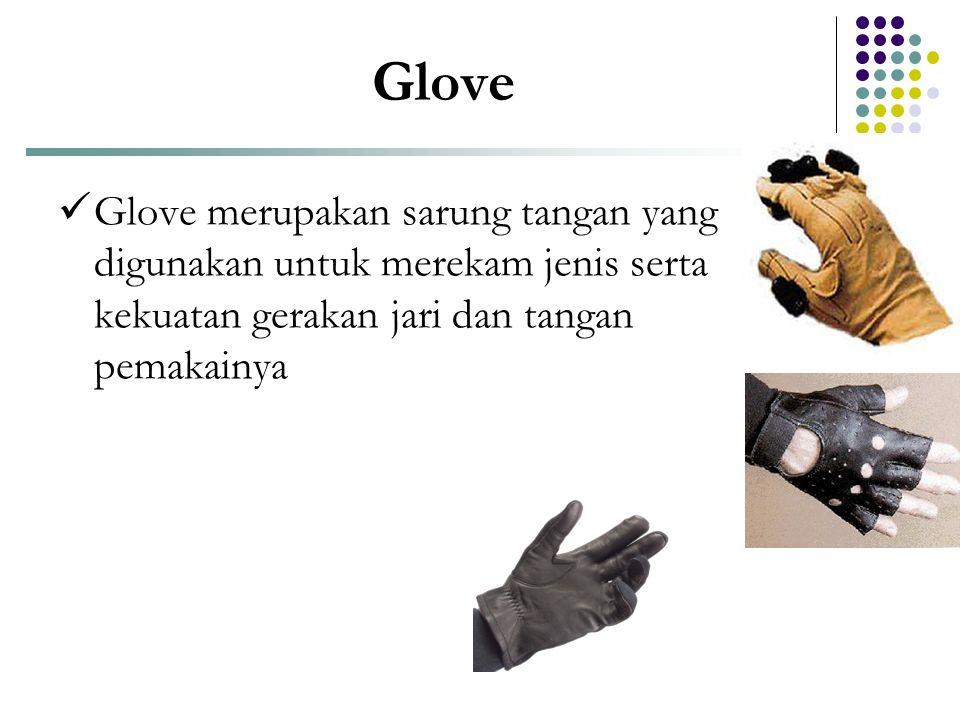 Glove  Glove merupakan sarung tangan yang digunakan untuk merekam jenis serta kekuatan gerakan jari dan tangan pemakainya