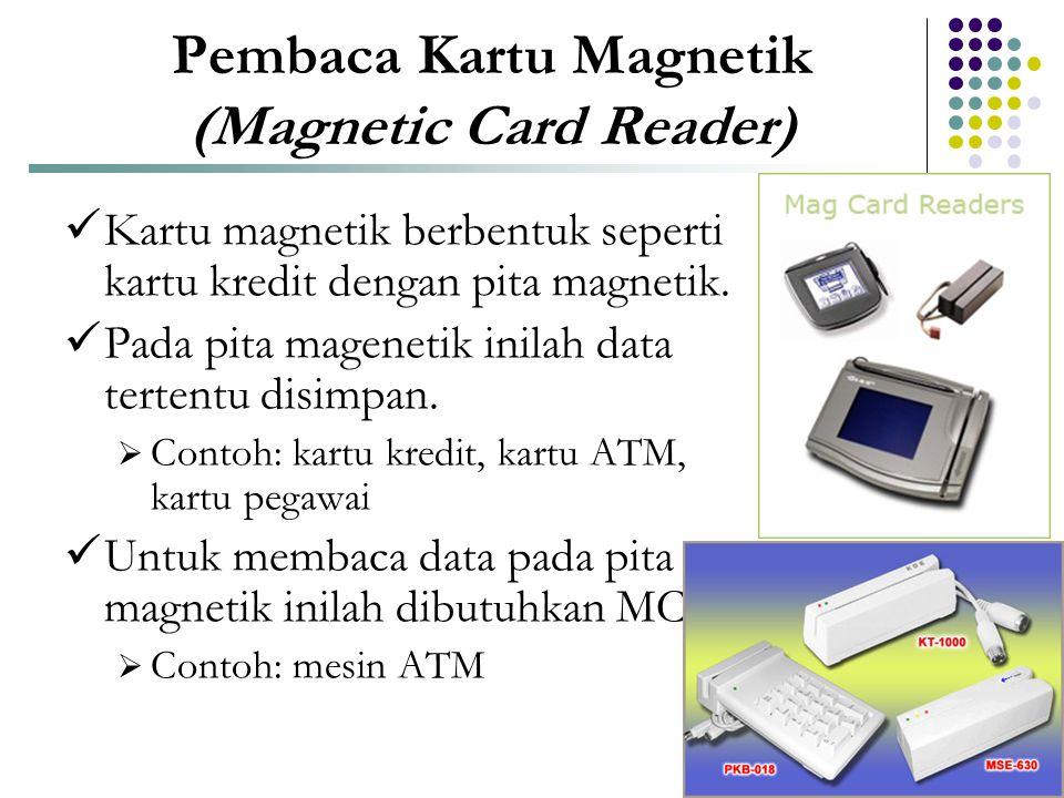 Pembaca Kartu Magnetik (Magnetic Card Reader)  Kartu magnetik berbentuk seperti kartu kredit dengan pita magnetik.  Pada pita magenetik inilah data
