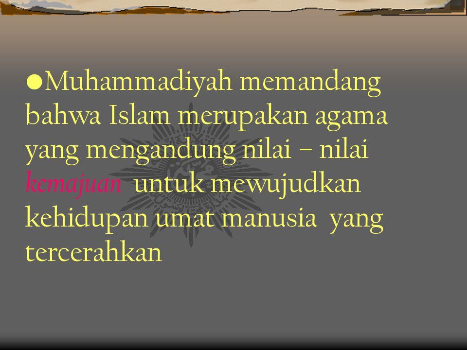 •M•Muhammadiyah memandang bahwa Islam merupakan agama yang mengandung nilai – nilai kemajuan untuk mewujudkan kehidupan umat manusia yang tercerahkan