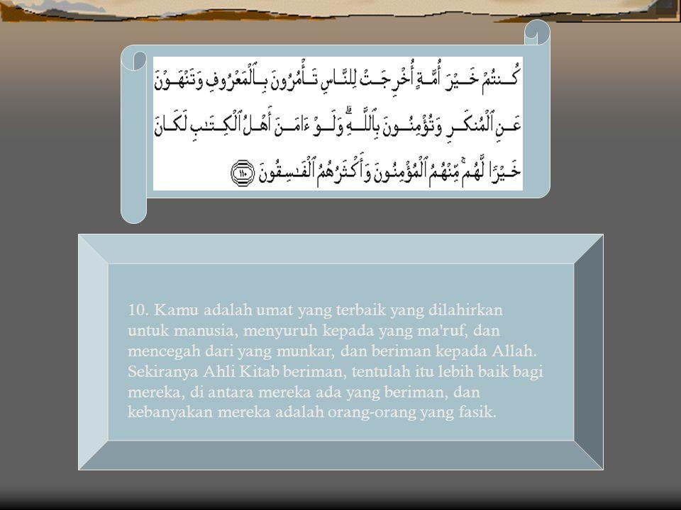10. Kamu adalah umat yang terbaik yang dilahirkan untuk manusia, menyuruh kepada yang ma'ruf, dan mencegah dari yang munkar, dan beriman kepada Allah.