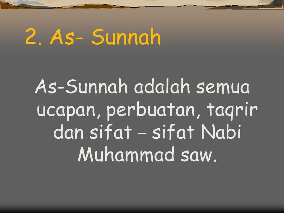 2. As- Sunnah As-Sunnah adalah semua ucapan, perbuatan, taqrir dan sifat – sifat Nabi Muhammad saw.
