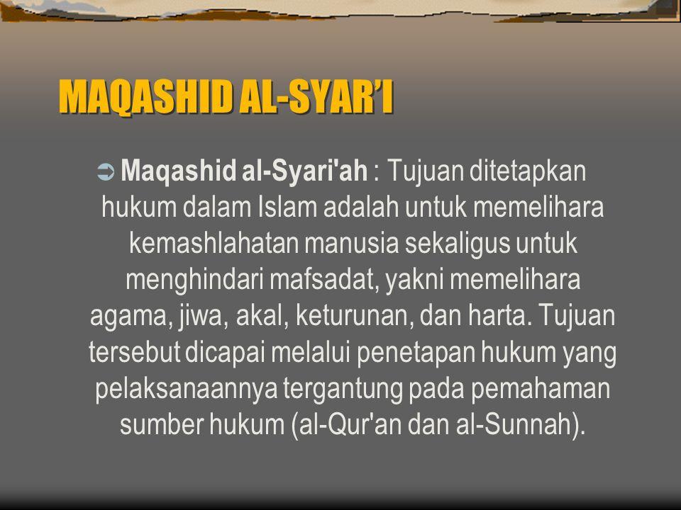 MAQASHID AL-SYAR'I  Maqashid al-Syari ah : Tujuan ditetapkan hukum dalam Islam adalah untuk memelihara kemashlahatan manusia sekaligus untuk menghindari mafsadat, yakni memelihara agama, jiwa, akal, keturunan, dan harta.