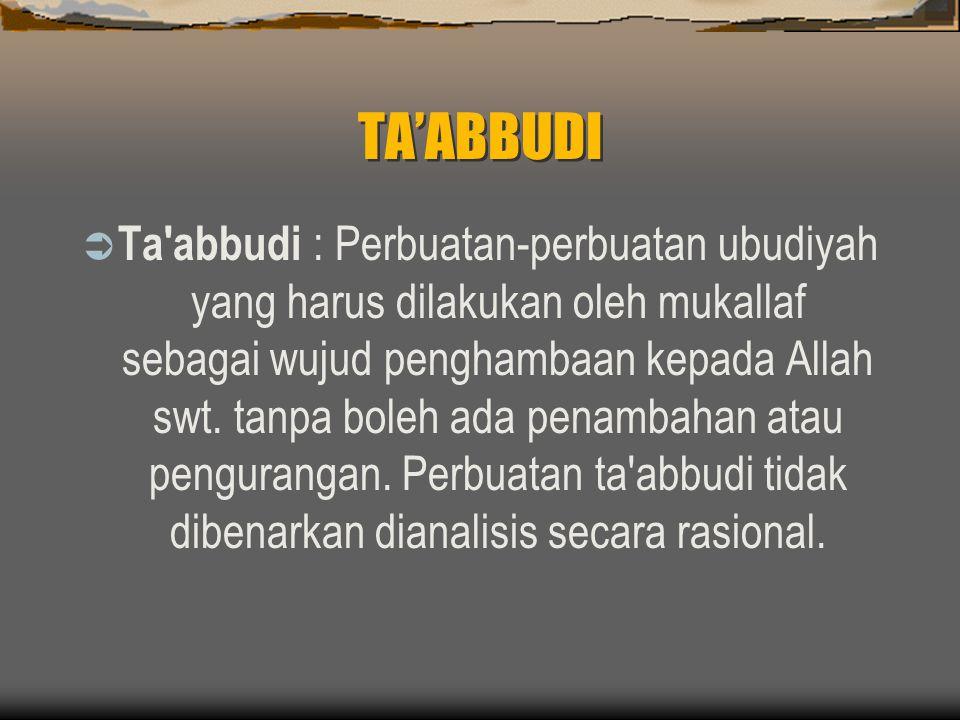 TA'ABBUDI  Ta abbudi : Perbuatan-perbuatan ubudiyah yang harus dilakukan oleh mukallaf sebagai wujud penghambaan kepada Allah swt.