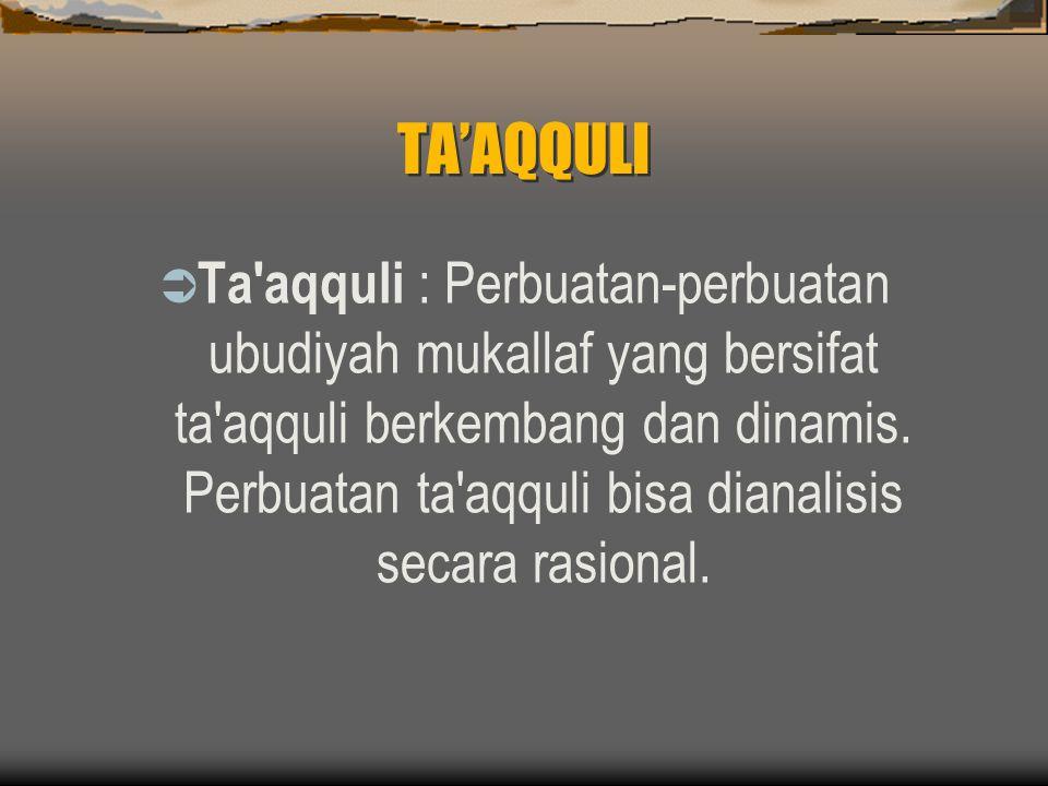 TA'AQQULI  Ta aqquli : Perbuatan-perbuatan ubudiyah mukallaf yang bersifat ta aqquli berkembang dan dinamis.