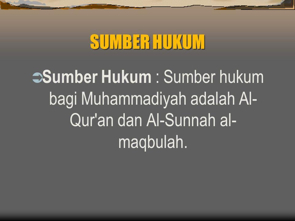 SUMBER HUKUM  Sumber Hukum : Sumber hukum bagi Muhammadiyah adalah Al- Qur an dan Al-Sunnah al- maqbulah.