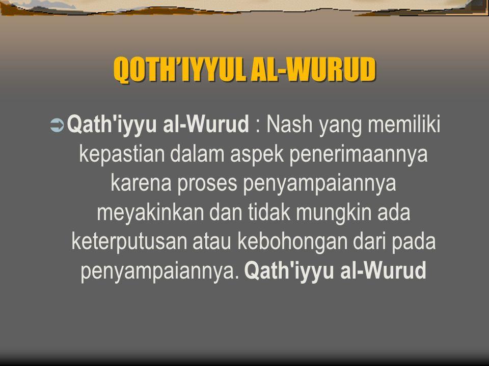 QOTH'IYYUL AL-WURUD  Qath iyyu al-Wurud : Nash yang memiliki kepastian dalam aspek penerimaannya karena proses penyampaiannya meyakinkan dan tidak mungkin ada keterputusan atau kebohongan dari pada penyampaiannya.