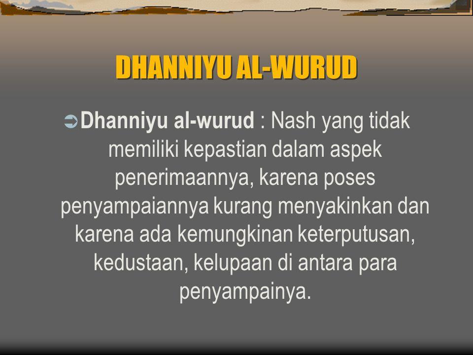 DHANNIYU AL-WURUD  Dhanniyu al-wurud : Nash yang tidak memiliki kepastian dalam aspek penerimaannya, karena poses penyampaiannya kurang menyakinkan dan karena ada kemungkinan keterputusan, kedustaan, kelupaan di antara para penyampainya.