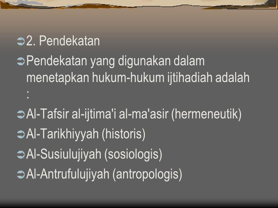 2. Pendekatan  Pendekatan yang digunakan dalam menetapkan hukum-hukum ijtihadiah adalah :  Al-Tafsir al-ijtima'i al-ma'asir (hermeneutik)  Al-Tar