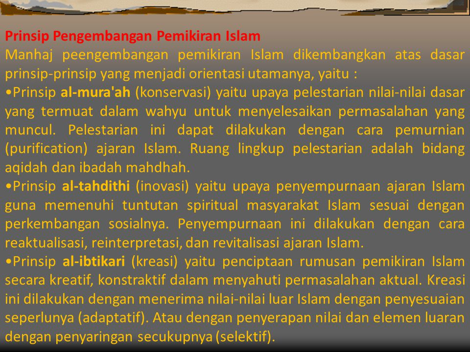 Prinsip Pengembangan Pemikiran Islam Manhaj peengembangan pemikiran Islam dikembangkan atas dasar prinsip-prinsip yang menjadi orientasi utamanya, yaitu : •Prinsip al-mura ah (konservasi) yaitu upaya pelestarian nilai-nilai dasar yang termuat dalam wahyu untuk menyelesaikan permasalahan yang muncul.
