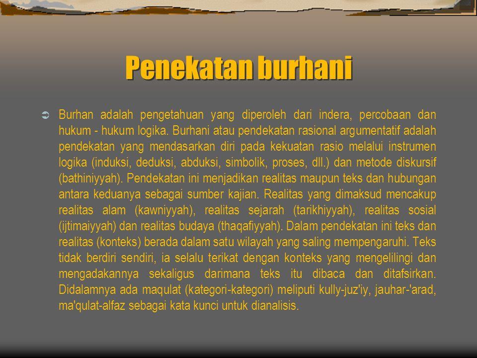 Penekatan burhani  Burhan adalah pengetahuan yang diperoleh dari indera, percobaan dan hukum - hukum logika.
