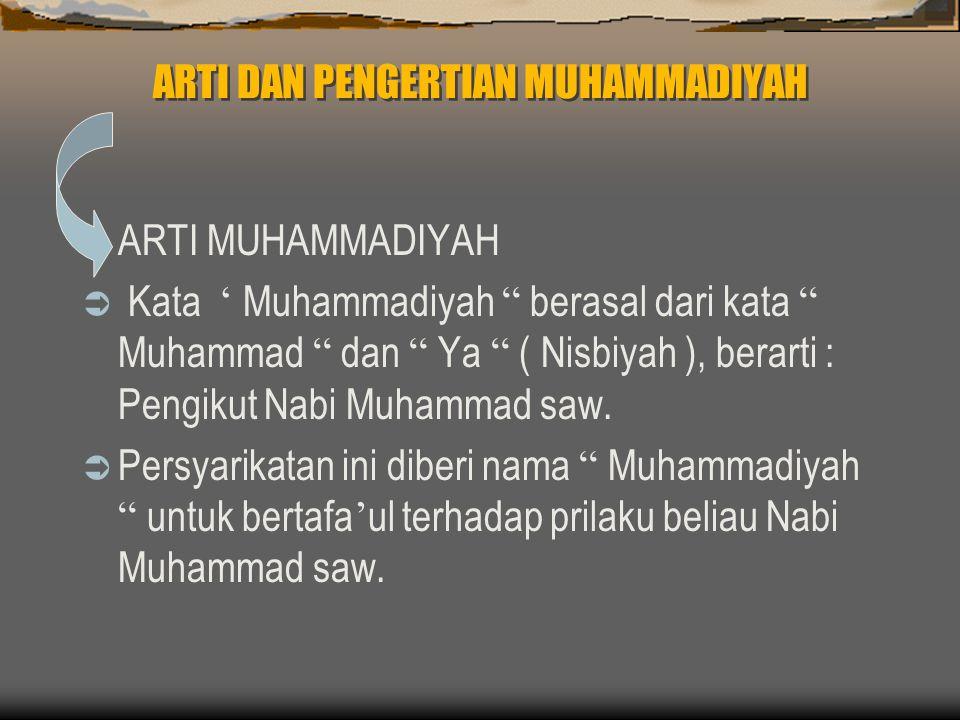 ARTI DAN PENGERTIAN MUHAMMADIYAH  ARTI MUHAMMADIYAH  Kata ' Muhammadiyah berasal dari kata Muhammad dan Ya ( Nisbiyah ), berarti : Pengikut Nabi Muhammad saw.