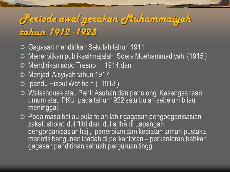 Periode awal gerakan Muhammaiyah tahun 1912 -1923  Gagasan mendirikan Sekolah tahun 1911  Menerbitkan publikasi/majalah Soera Moehammadiyah (1915 )  Mendirikan sopo Tresno 1914,dan  Menjadi Aisyiyah tahun 1917  pandu Hizbul Wat ho n ( 1918 )  Waisshouse atau Panti Asuhan dan penolong Kesengsa raan umum atau PKU pada tahun1922 satu bulan sebelum bliau meninggal.