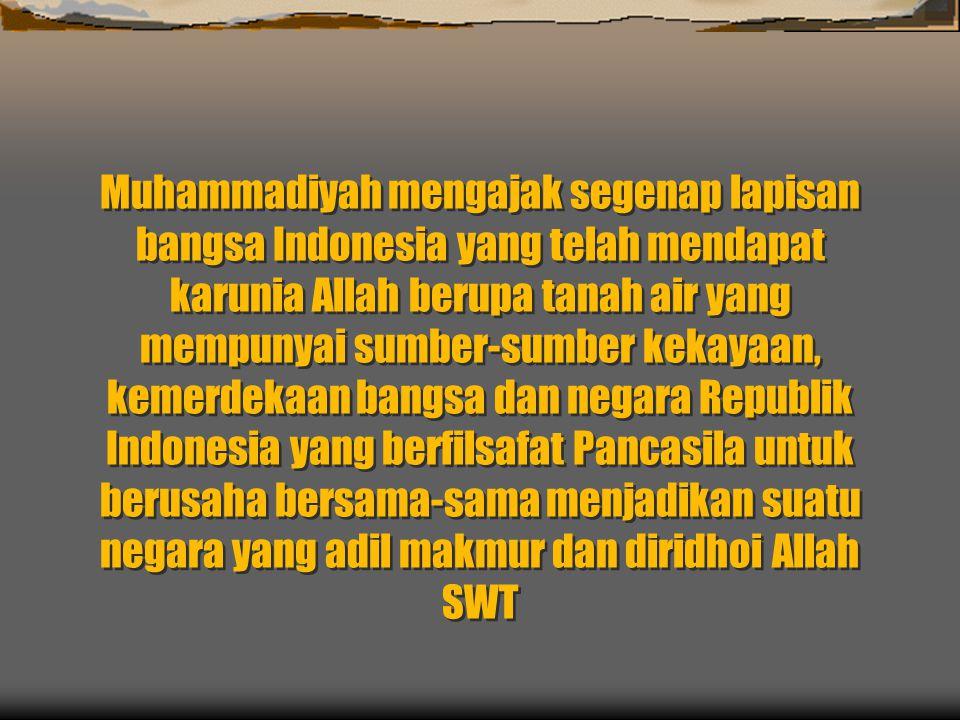Muhammadiyah mengajak segenap lapisan bangsa Indonesia yang telah mendapat karunia Allah berupa tanah air yang mempunyai sumber-sumber kekayaan, kemerdekaan bangsa dan negara Republik Indonesia yang berfilsafat Pancasila untuk berusaha bersama-sama menjadikan suatu negara yang adil makmur dan diridhoi Allah SWT