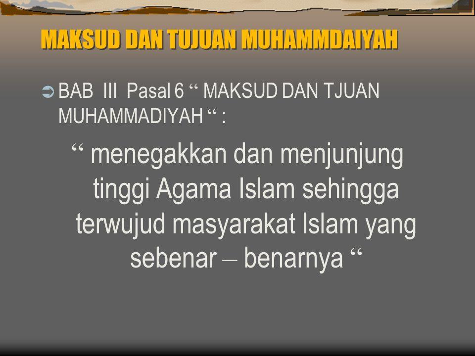 MAKSUD DAN TUJUAN MUHAMMDAIYAH  BAB III Pasal 6 MAKSUD DAN TJUAN MUHAMMADIYAH : menegakkan dan menjunjung tinggi Agama Islam sehingga terwujud masyarakat Islam yang sebenar – benarnya