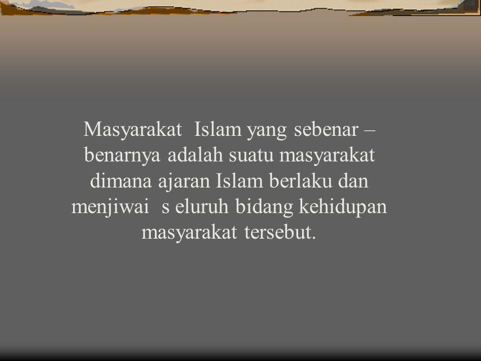 Masyarakat Islam yang sebenar – benarnya adalah suatu masyarakat dimana ajaran Islam berlaku dan menjiwai s eluruh bidang kehidupan masyarakat tersebut.