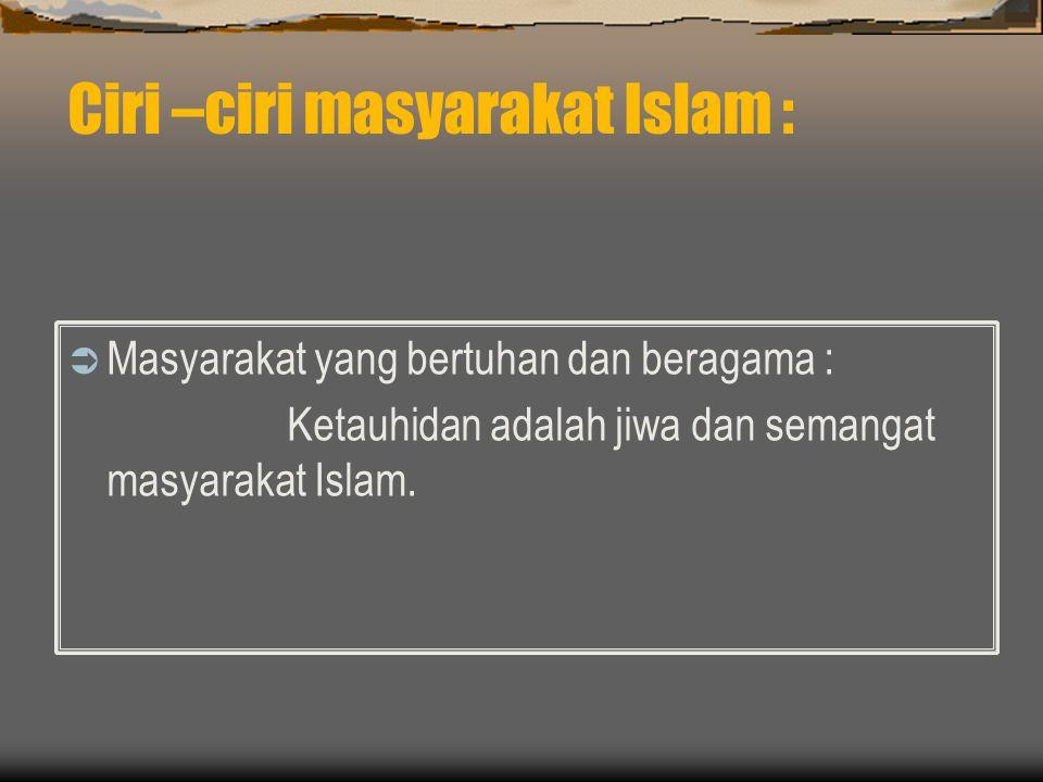 Ciri –ciri masyarakat Islam :  Masyarakat yang bertuhan dan beragama : Ketauhidan adalah jiwa dan semangat masyarakat Islam.