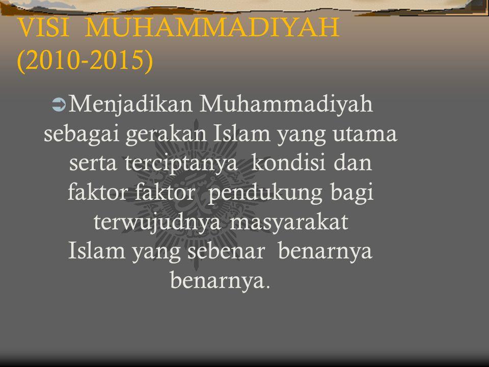 VISI MUHAMMADIYAH (2010 ‐ 2015)  Menjadikan Muhammadiyah sebagai gerakan Islam yang utama serta terciptanya kondisi dan faktor faktor pendukung bagi terwujudnya masyarakat Islam yang sebenar benarnya benarnya.