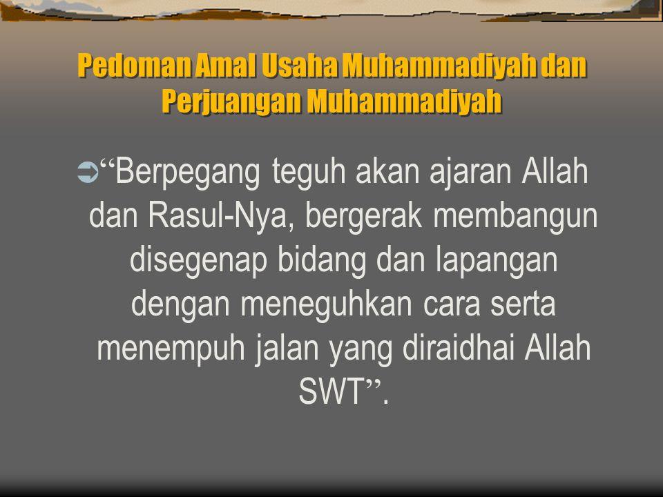 Pedoman Amal Usaha Muhammadiyah dan Perjuangan Muhammadiyah  Berpegang teguh akan ajaran Allah dan Rasul-Nya, bergerak membangun disegenap bidang dan lapangan dengan meneguhkan cara serta menempuh jalan yang diraidhai Allah SWT .