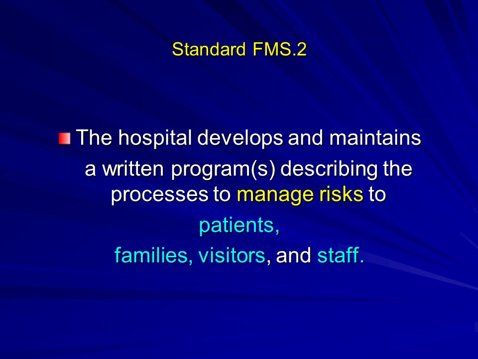 Standard FMS.2 The hospital develops and maintains a written program(s) describing the processes to manage risks to patients, families, visitors, and