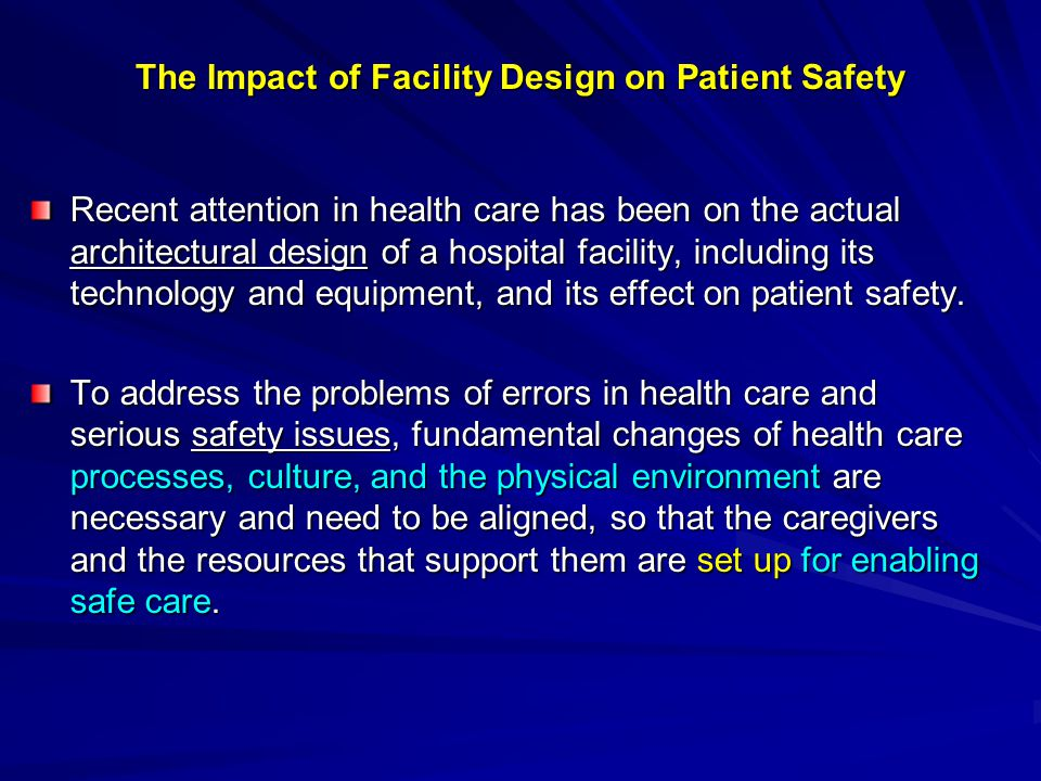 The Impact of Facility Design on Patient Safety Recent attention in health care has been on the actual architectural design of a hospital facility, in
