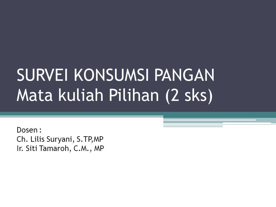 SURVEI KONSUMSI PANGAN Mata kuliah Pilihan (2 sks) Dosen : Ch. Lilis Suryani, S.TP,MP Ir. Siti Tamaroh, C.M., MP