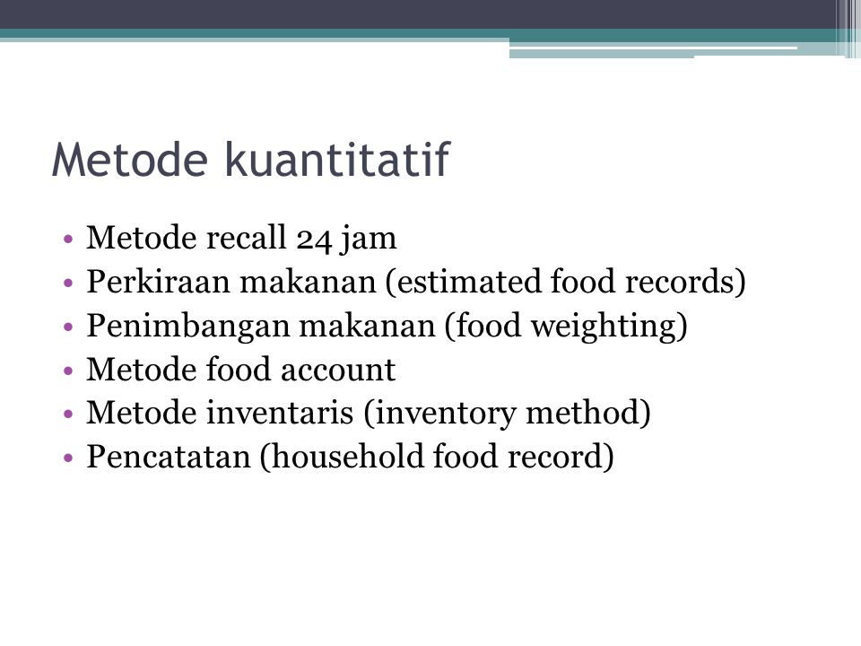 Metode kuantitatif •Metode recall 24 jam •Perkiraan makanan (estimated food records) •Penimbangan makanan (food weighting) •Metode food account •Metod