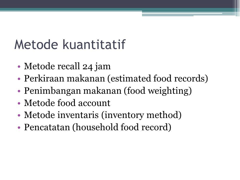 Metode kuantitatif •Metode recall 24 jam •Perkiraan makanan (estimated food records) •Penimbangan makanan (food weighting) •Metode food account •Metode inventaris (inventory method) •Pencatatan (household food record)