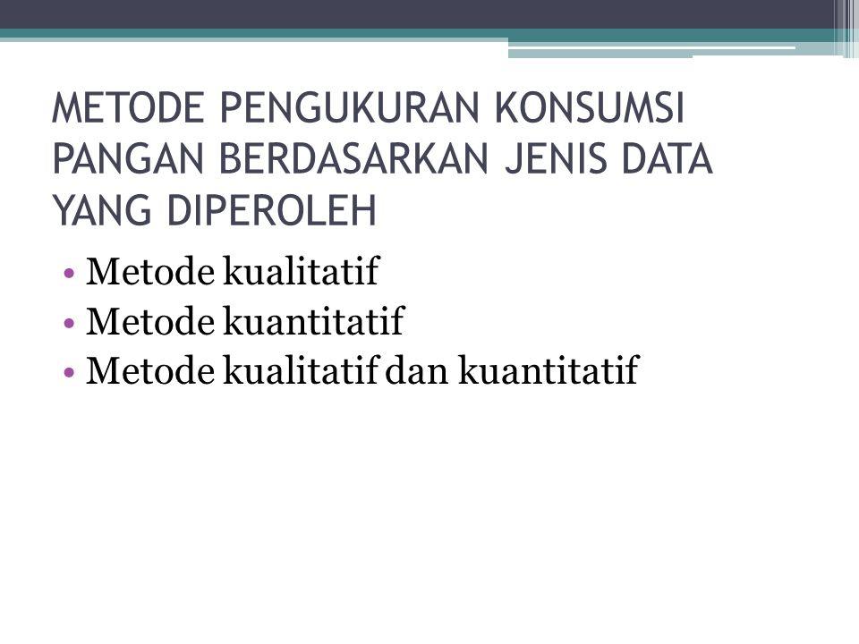 METODE PENGUKURAN KONSUMSI PANGAN BERDASARKAN JENIS DATA YANG DIPEROLEH •Metode kualitatif •Metode kuantitatif •Metode kualitatif dan kuantitatif