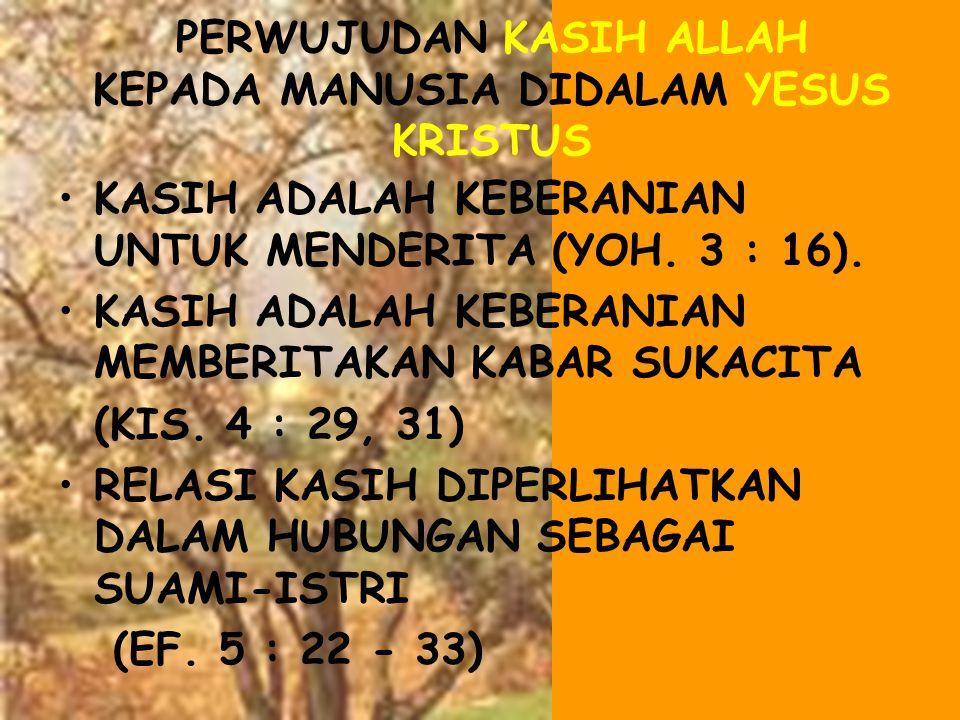 •KASIH ADALAH KEBERANIAN UNTUK MENDERITA (YOH. 3 : 16). •KASIH ADALAH KEBERANIAN MEMBERITAKAN KABAR SUKACITA (KIS. 4 : 29, 31) •RELASI KASIH DIPERLIHA