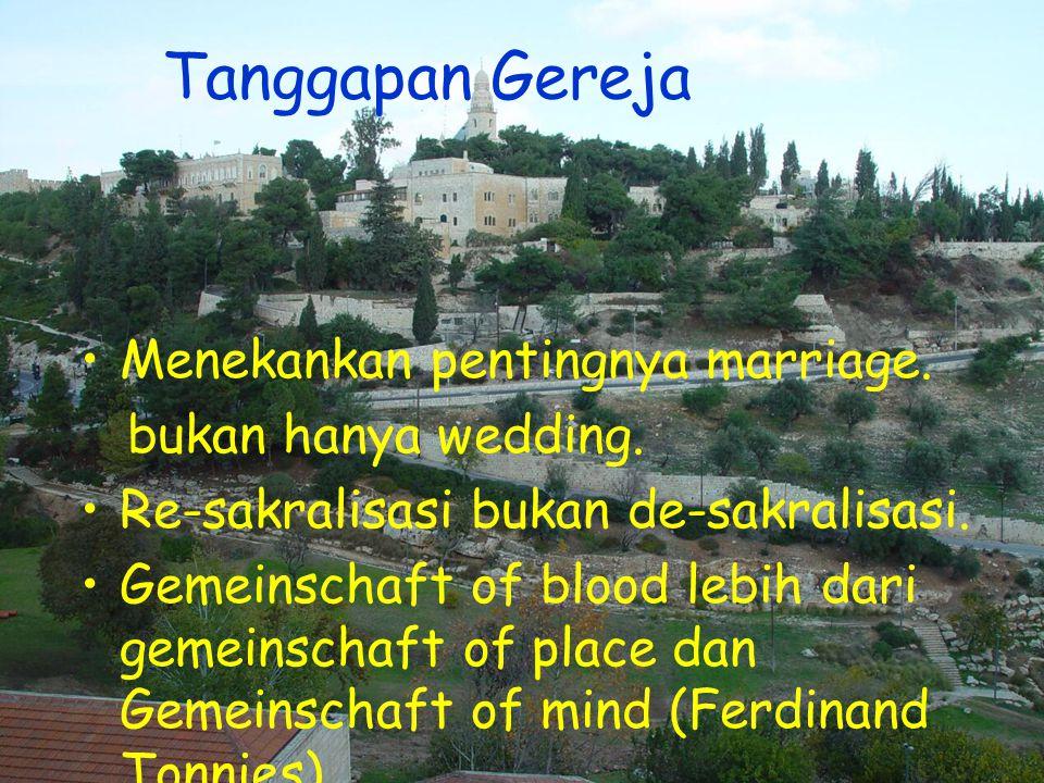 Tanggapan Gereja •Menekankan pentingnya marriage. bukan hanya wedding. •Re-sakralisasi bukan de-sakralisasi. •Gemeinschaft of blood lebih dari gemeins