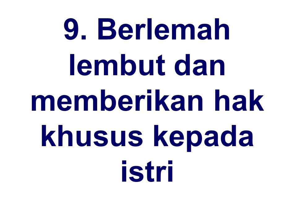 9. Berlemah lembut dan memberikan hak khusus kepada istri