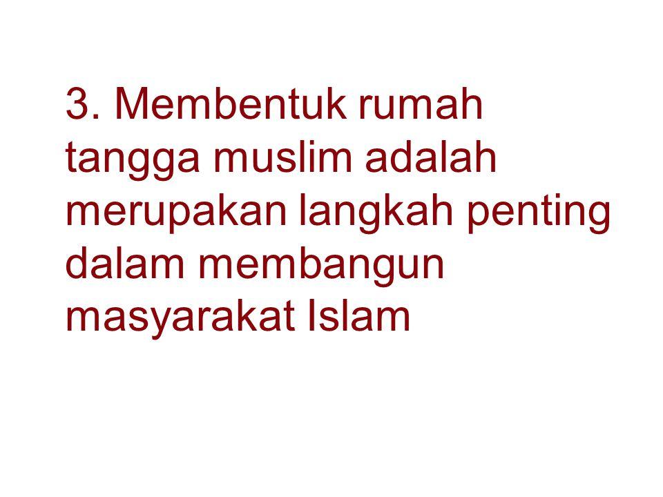 3. Membentuk rumah tangga muslim adalah merupakan langkah penting dalam membangun masyarakat Islam