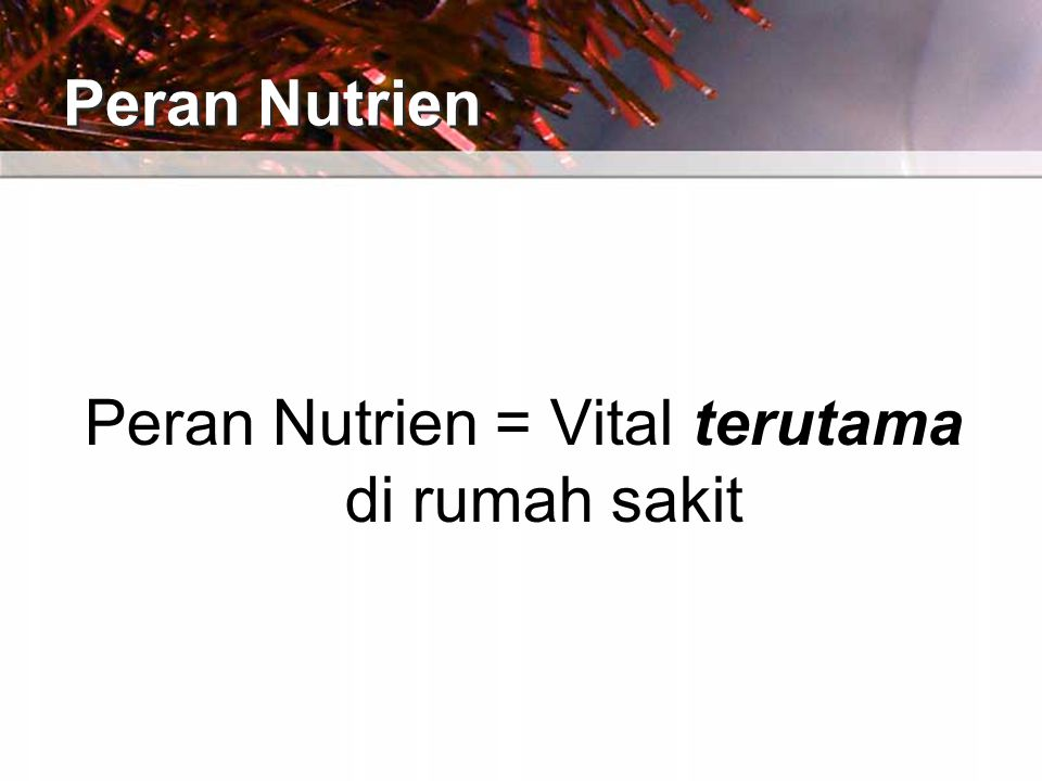 Peran Nutrien Peran Nutrien = Vital terutama di rumah sakit
