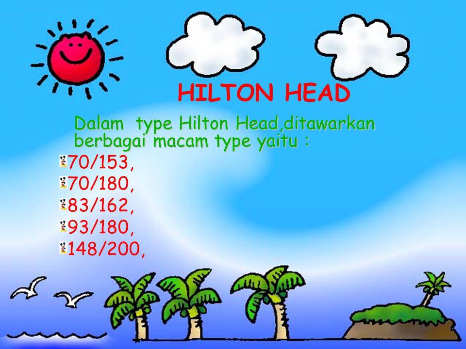 HILTON HEAD Dalam type Hilton Head,ditawarkan berbagai macam type yaitu : 70/153, 70/180, 83/162, 93/180, 148/200,