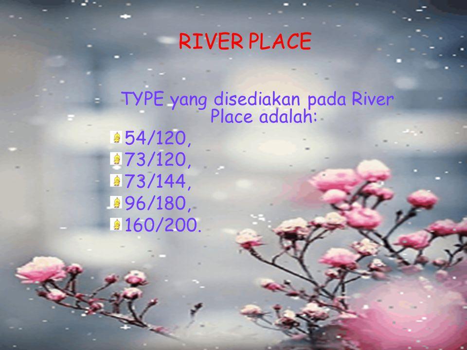 RIVER PLACE TYPE yang disediakan pada River Place adalah: 54/120, 73/120, 73/144, 96/180, 160/200.