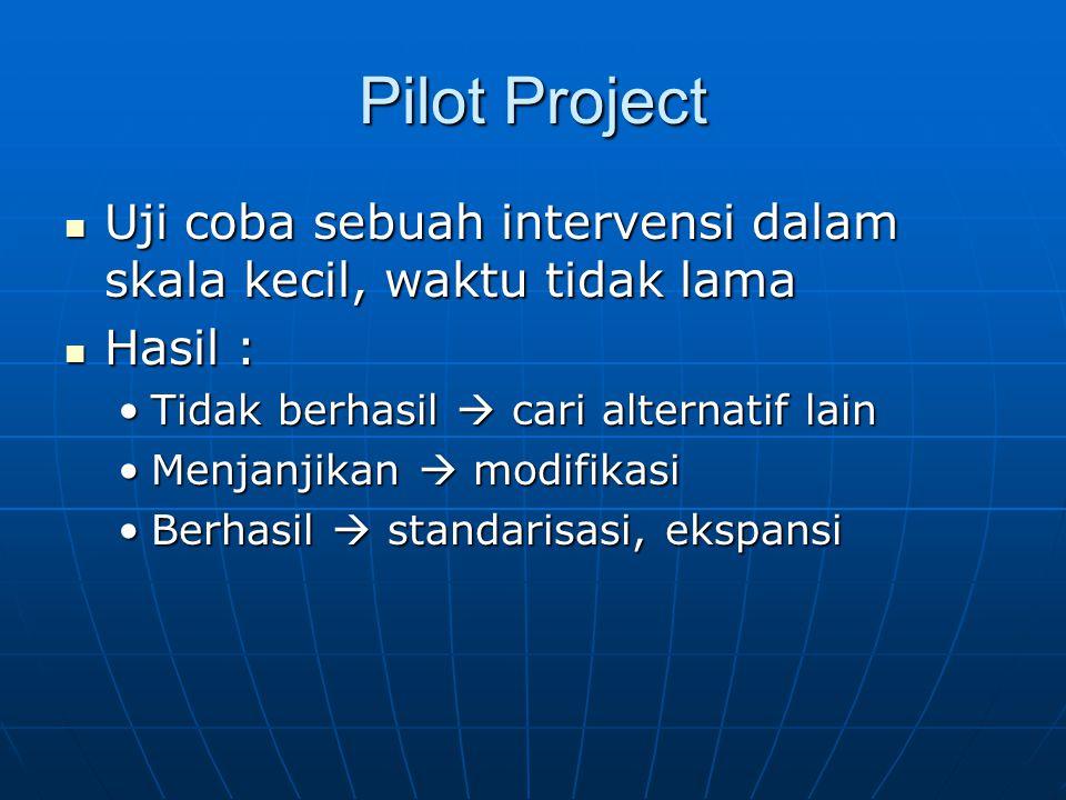Pilot Project  Uji coba sebuah intervensi dalam skala kecil, waktu tidak lama  Hasil : •Tidak berhasil  cari alternatif lain •Menjanjikan  modifik