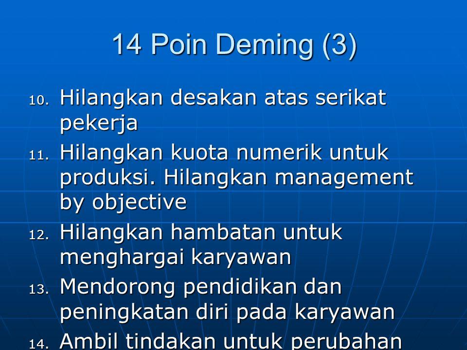 14 Poin Deming (3) 10. Hilangkan desakan atas serikat pekerja 11. Hilangkan kuota numerik untuk produksi. Hilangkan management by objective 12. Hilang
