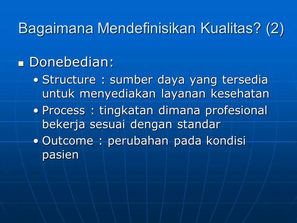 Bagaimana Mendefinisikan Kualitas? (2)  Donebedian: •Structure : sumber daya yang tersedia untuk menyediakan layanan kesehatan •Process : tingkatan d